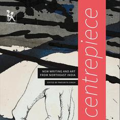 Centrepiece: New Writing and Art from Northeast India